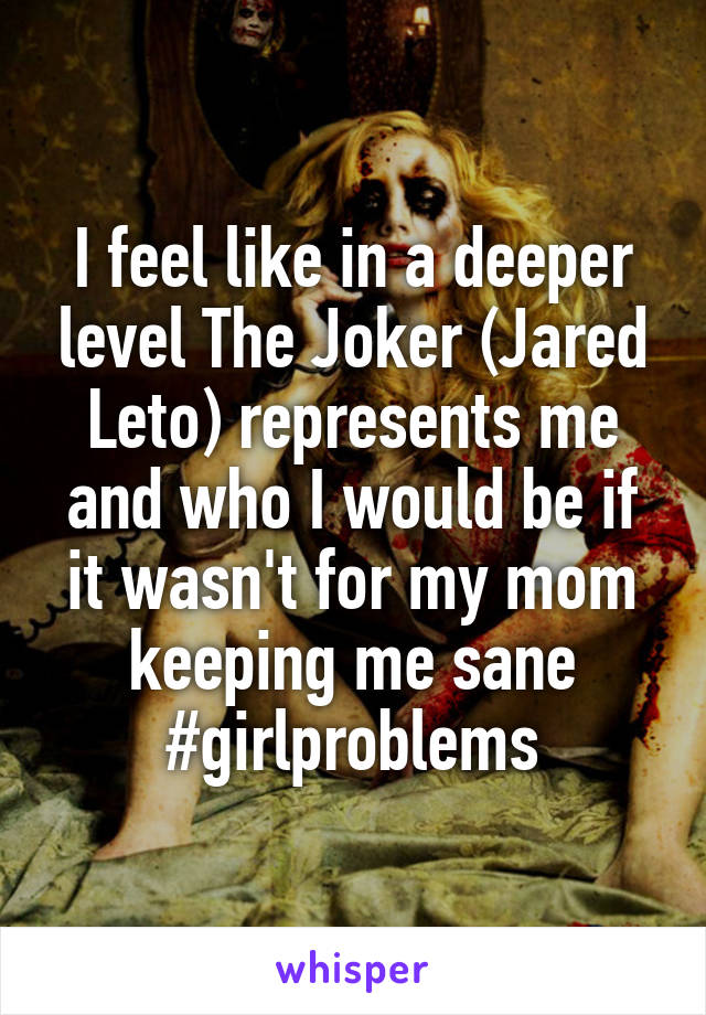 I feel like in a deeper level The Joker (Jared Leto) represents me and who I would be if it wasn't for my mom keeping me sane #girlproblems
