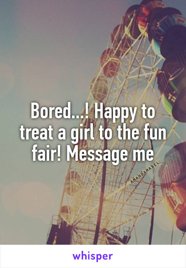 Bored...! Happy to treat a girl to the fun fair! Message me