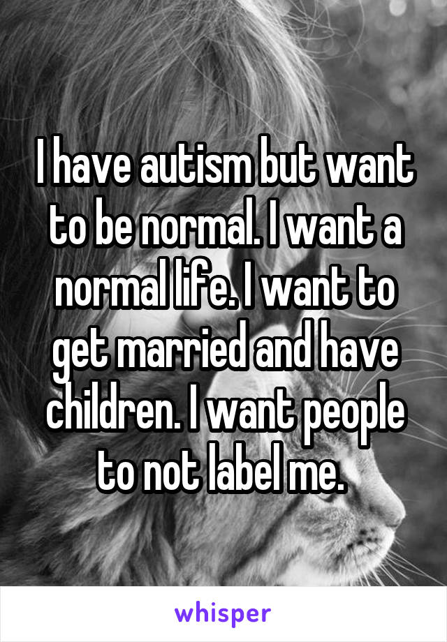 I have autism but want to be normal. I want a normal life. I want to get married and have children. I want people to not label me.