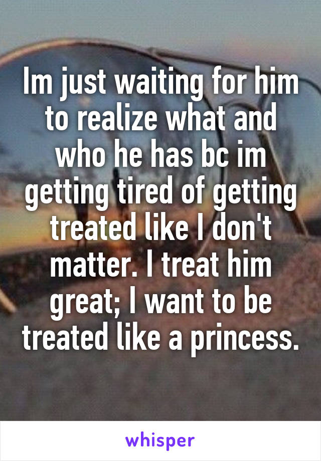 Im just waiting for him to realize what and who he has bc im getting tired of getting treated like I don't matter. I treat him great; I want to be treated like a princess.