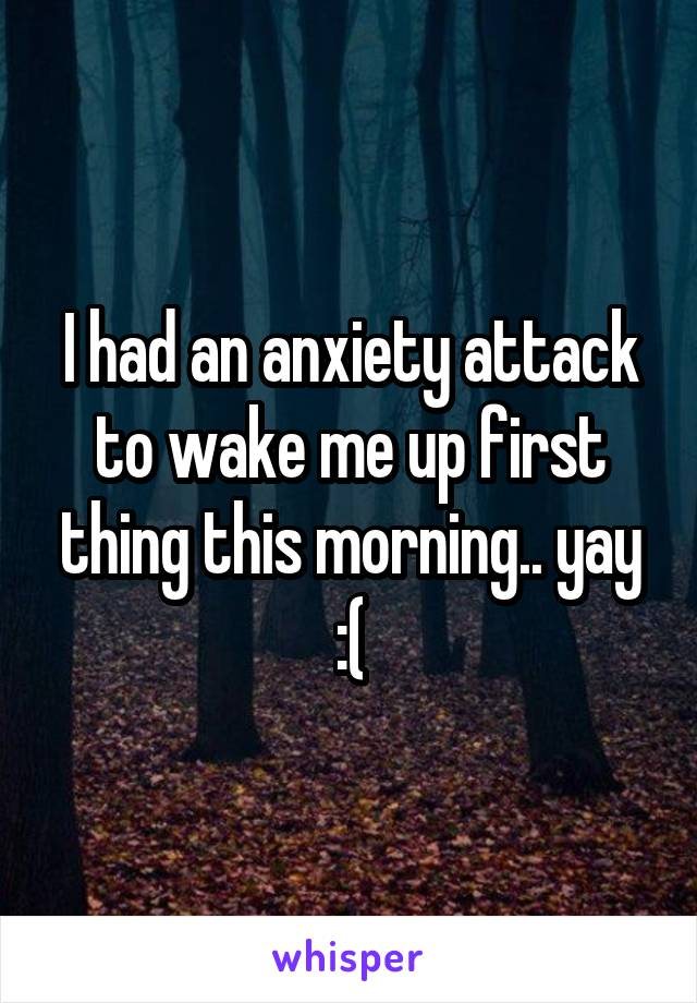 I had an anxiety attack to wake me up first thing this morning.. yay :(