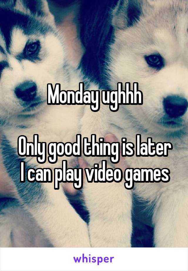 Monday ughhh  Only good thing is later I can play video games