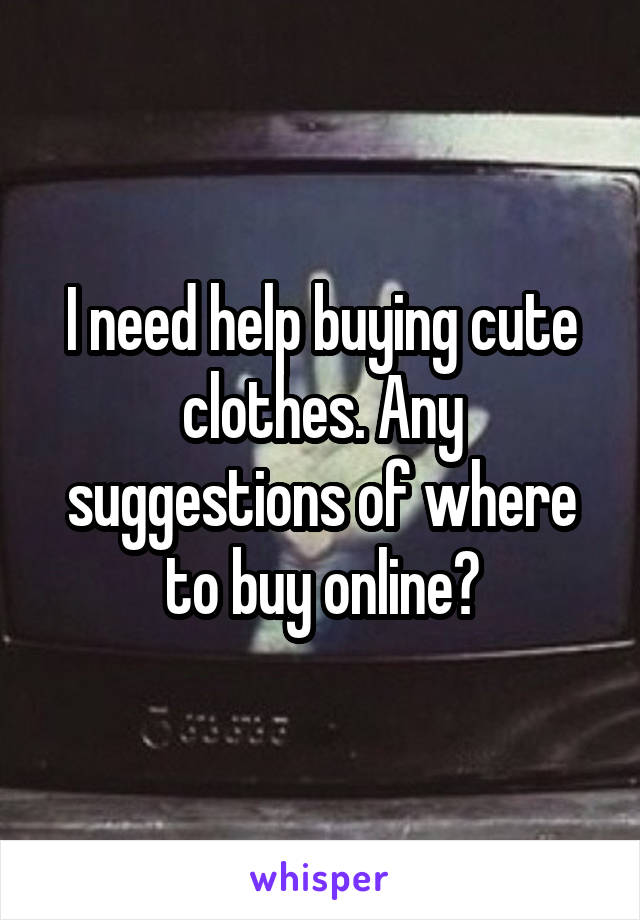 I need help buying cute clothes. Any suggestions of where to buy online?