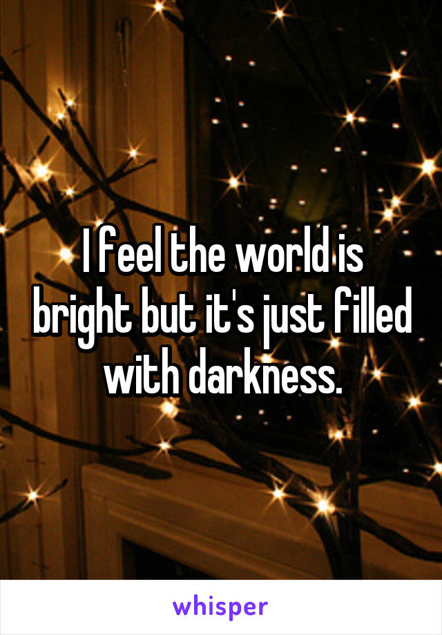 I feel the world is bright but it's just filled with darkness.