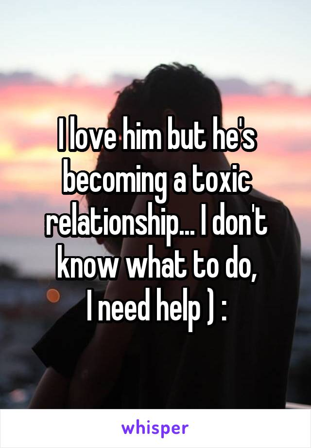 I love him but he's becoming a toxic relationship... I don't know what to do, I need help ) :