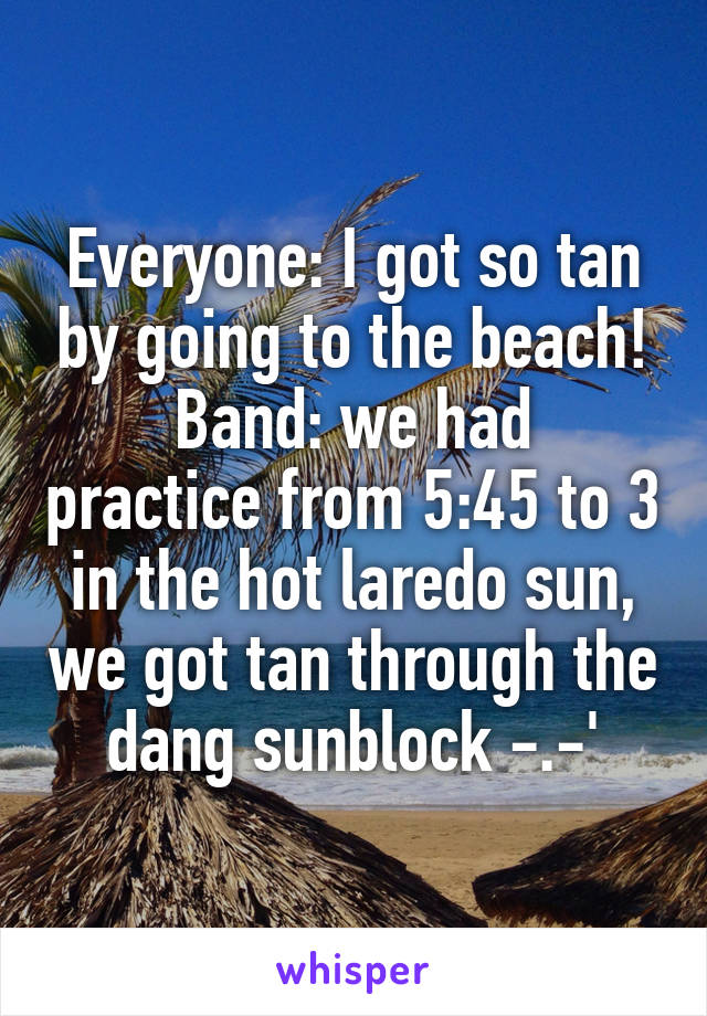 Everyone: I got so tan by going to the beach! Band: we had practice from 5:45 to 3 in the hot laredo sun, we got tan through the dang sunblock -.-'