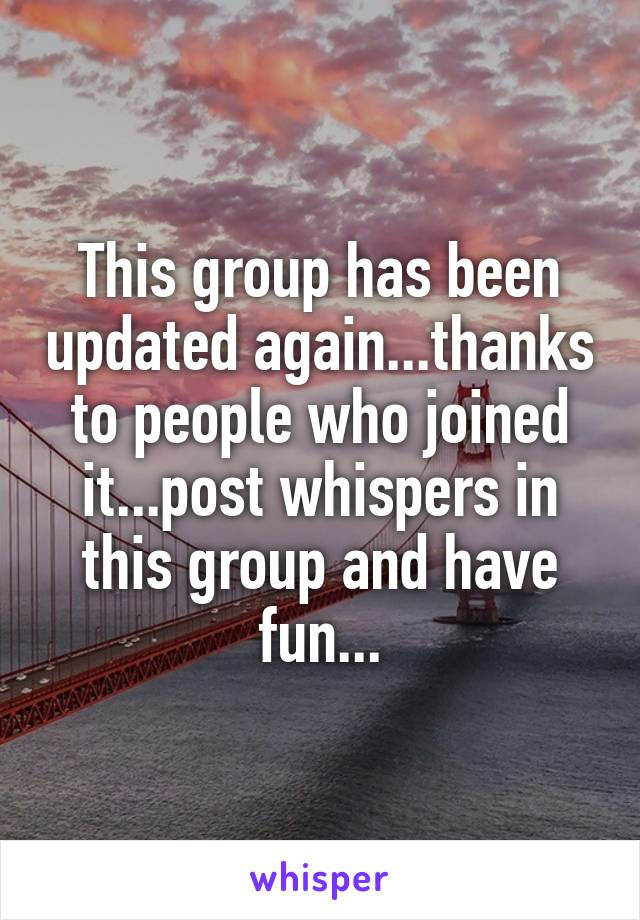 This group has been updated again...thanks to people who joined it...post whispers in this group and have fun...
