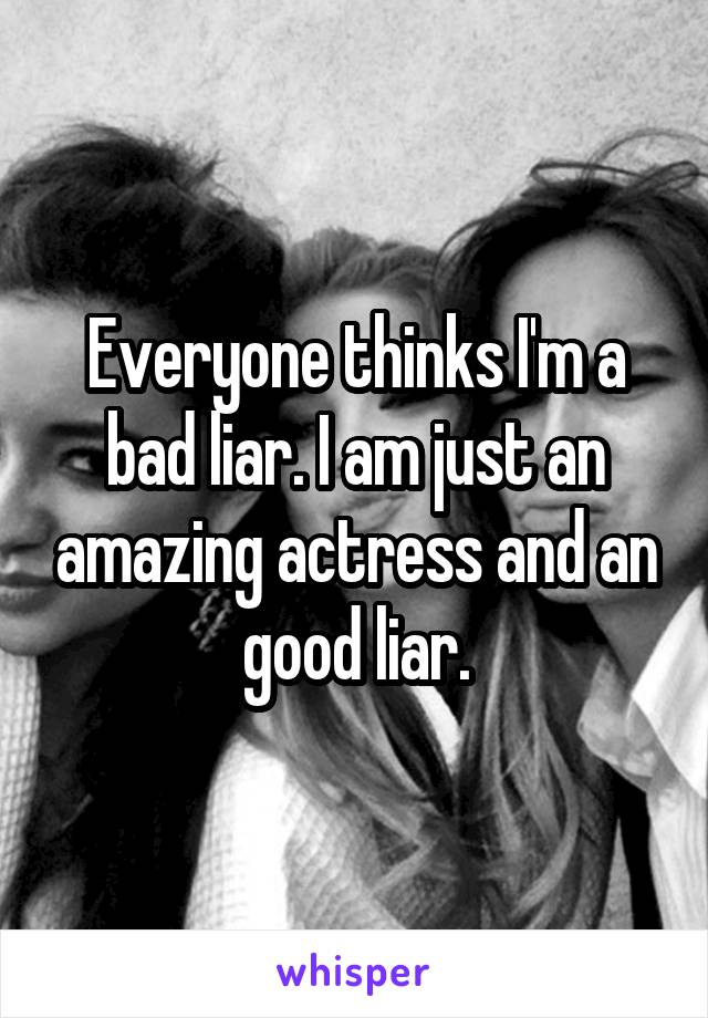 Everyone thinks I'm a bad liar. I am just an amazing actress and an good liar.