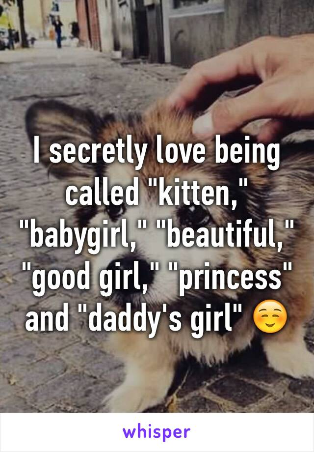 """I secretly love being called """"kitten,"""" """"babygirl,"""" """"beautiful,"""" """"good girl,"""" """"princess"""" and """"daddy's girl"""" ☺️"""
