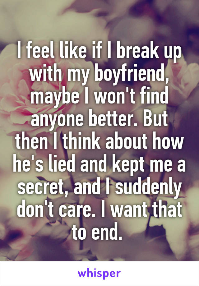 I feel like if I break up with my boyfriend, maybe I won't find anyone better. But then I think about how he's lied and kept me a secret, and I suddenly don't care. I want that to end.
