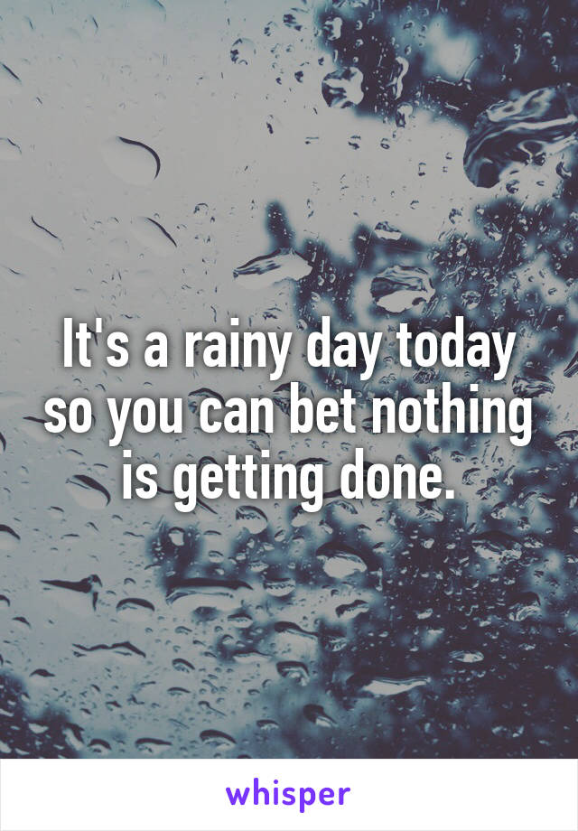 It's a rainy day today so you can bet nothing is getting done.