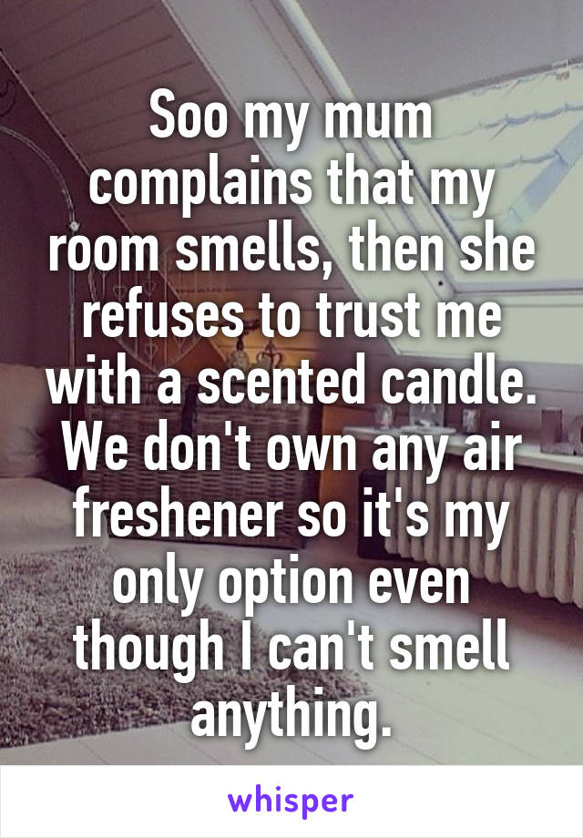 Soo my mum complains that my room smells, then she refuses to trust me with a scented candle. We don't own any air freshener so it's my only option even though I can't smell anything.