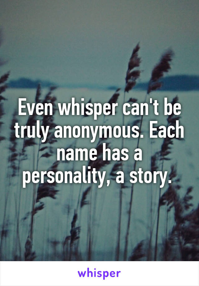 Even whisper can't be truly anonymous. Each name has a personality, a story.