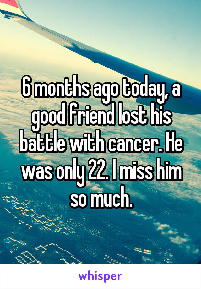 6 months ago today, a good friend lost his battle with cancer. He was only 22. I miss him so much.