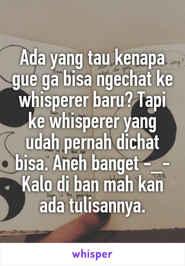Ada yang tau kenapa gue ga bisa ngechat ke whisperer baru? Tapi ke whisperer yang udah pernah dichat bisa. Aneh banget -_- Kalo di ban mah kan ada tulisannya.