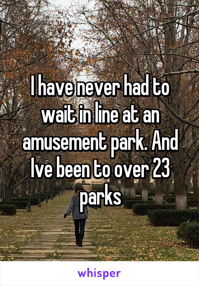 I have never had to wait in line at an amusement park. And Ive been to over 23 parks