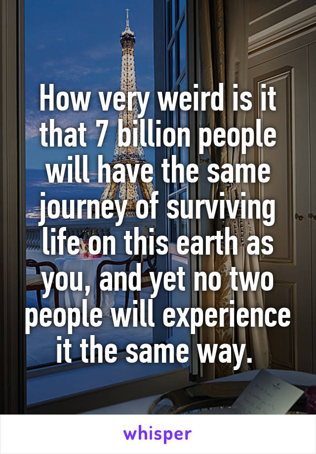 How very weird is it that 7 billion people will have the same journey of surviving life on this earth as you, and yet no two people will experience it the same way.