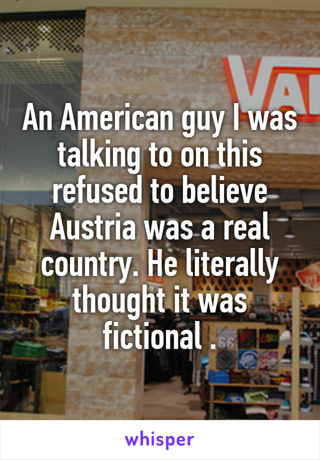 An American guy I was talking to on this refused to believe Austria was a real country. He literally thought it was fictional .