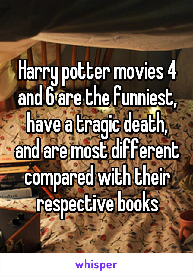 Harry potter movies 4 and 6 are the funniest, have a tragic death, and are most different compared with their respective books