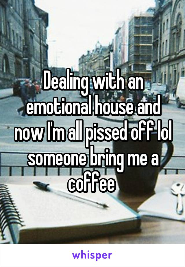 Dealing with an emotional house and now I'm all pissed off lol someone bring me a coffee