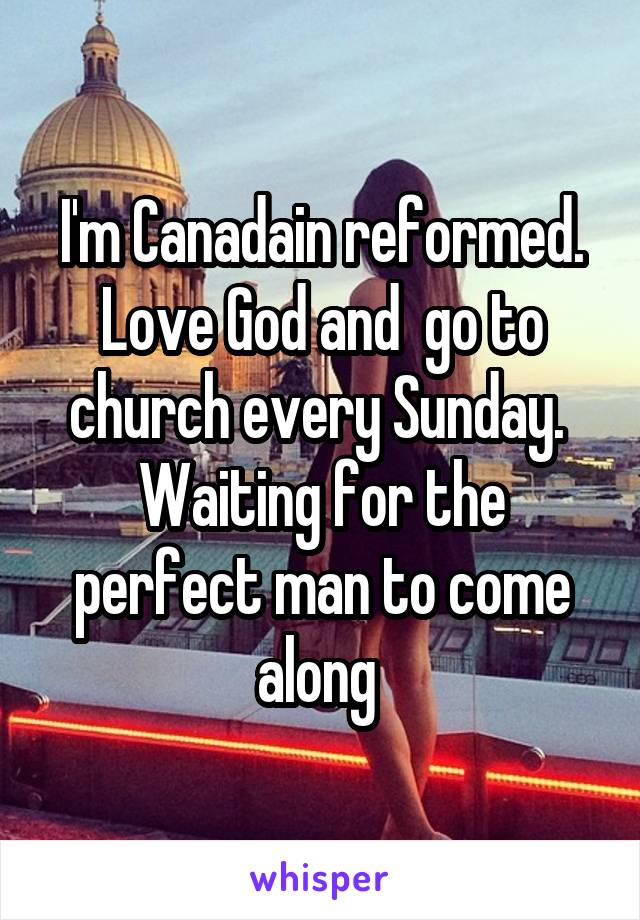 I'm Canadain reformed. Love God and  go to church every Sunday.  Waiting for the perfect man to come along