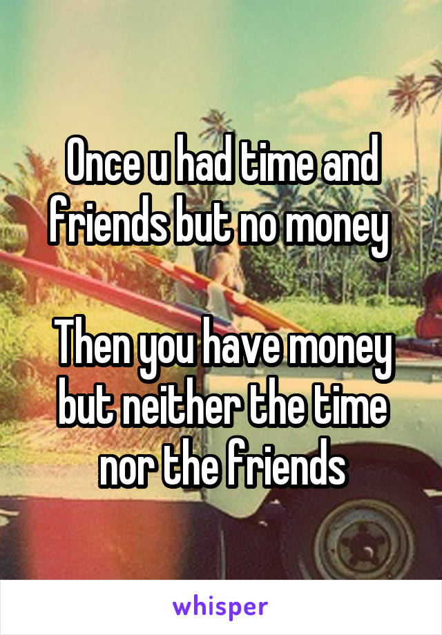 Once u had time and friends but no money   Then you have money but neither the time nor the friends