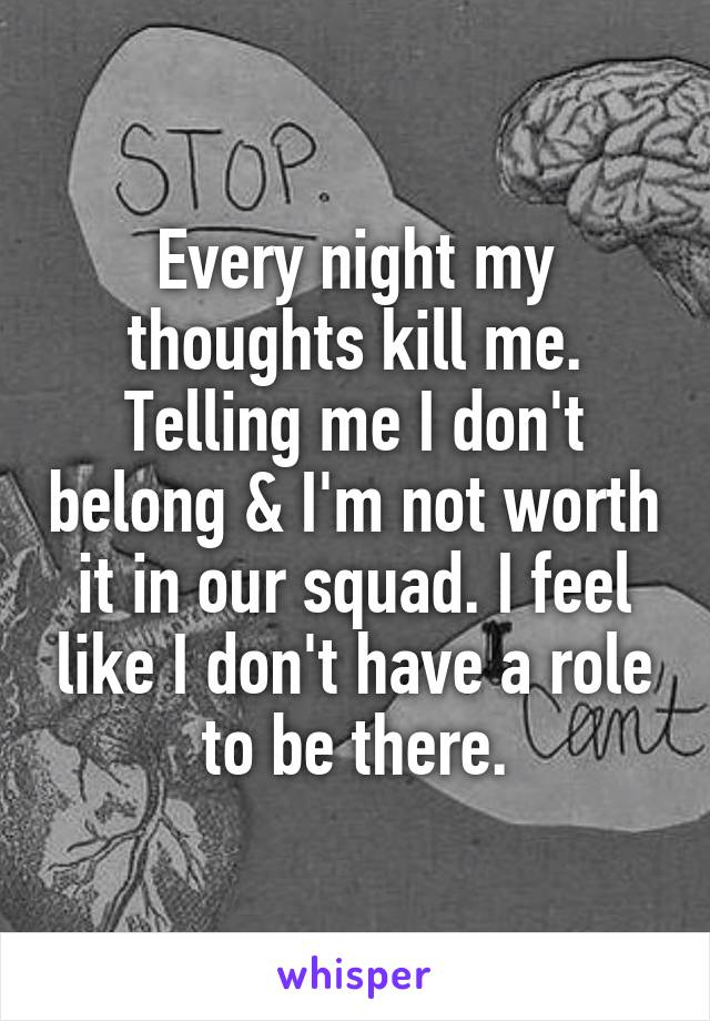 Every night my thoughts kill me. Telling me I don't belong & I'm not worth it in our squad. I feel like I don't have a role to be there.
