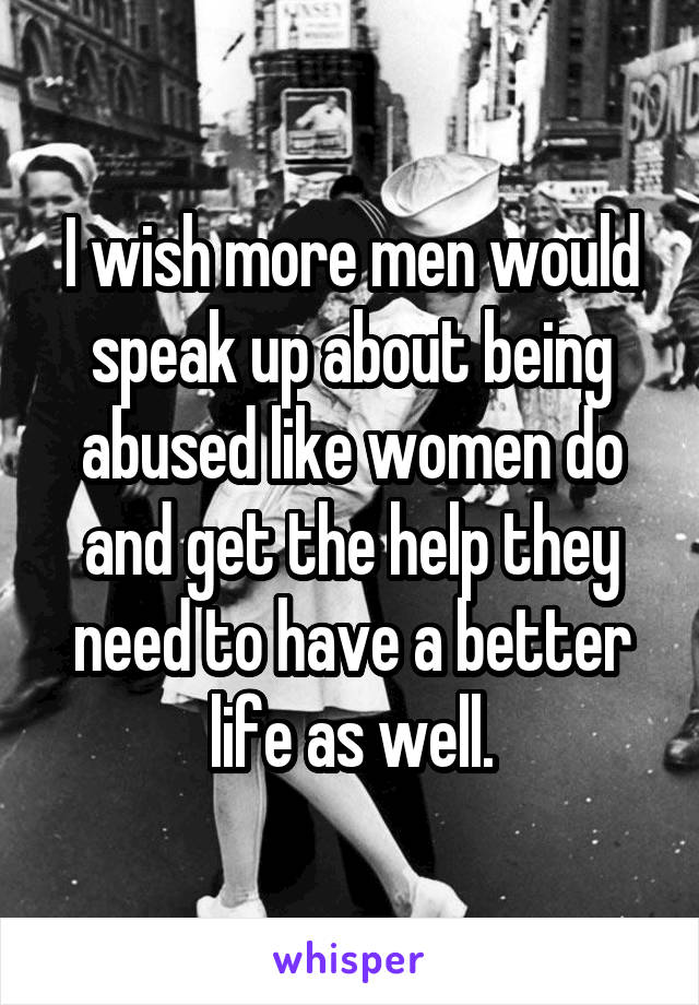 I wish more men would speak up about being abused like women do and get the help they need to have a better life as well.