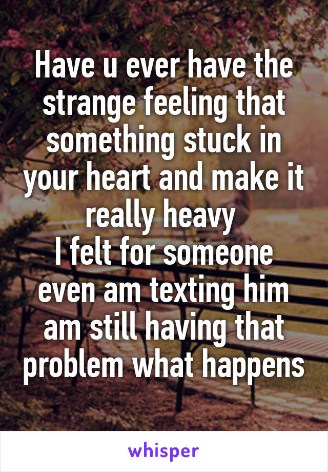 Have u ever have the strange feeling that something stuck in your heart and make it really heavy  I felt for someone even am texting him am still having that problem what happens