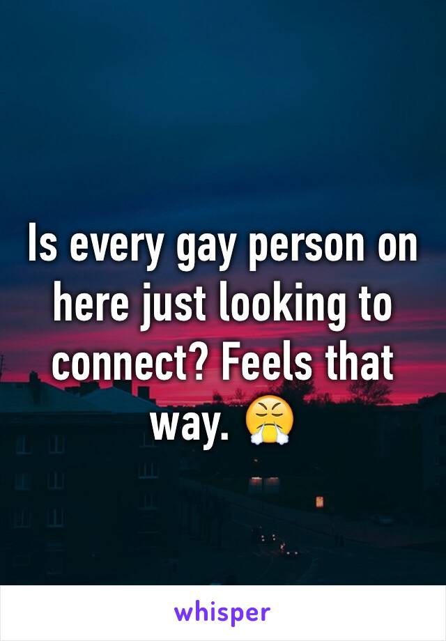 Is every gay person on here just looking to connect? Feels that way. 😤