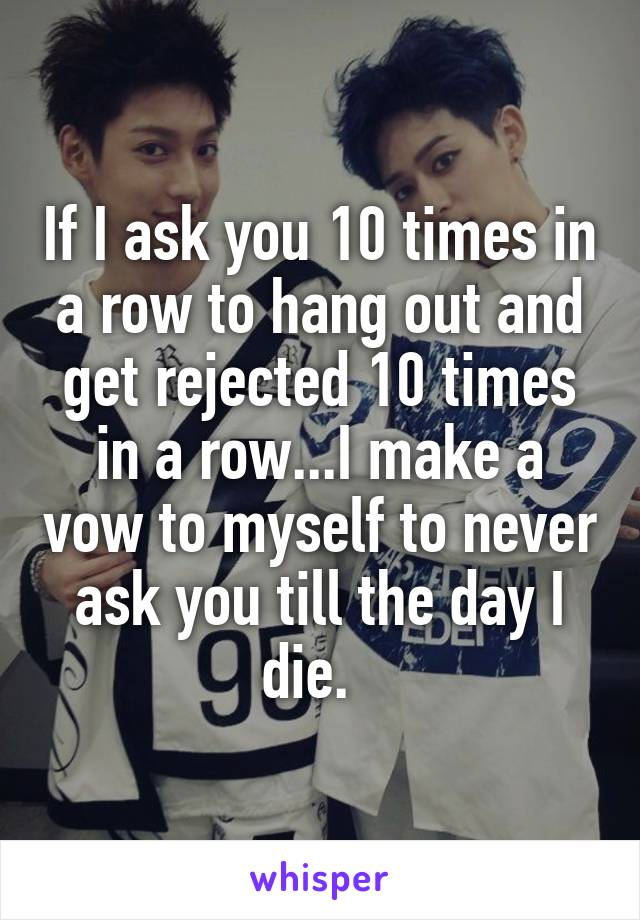 If I ask you 10 times in a row to hang out and get rejected 10 times in a row...I make a vow to myself to never ask you till the day I die.