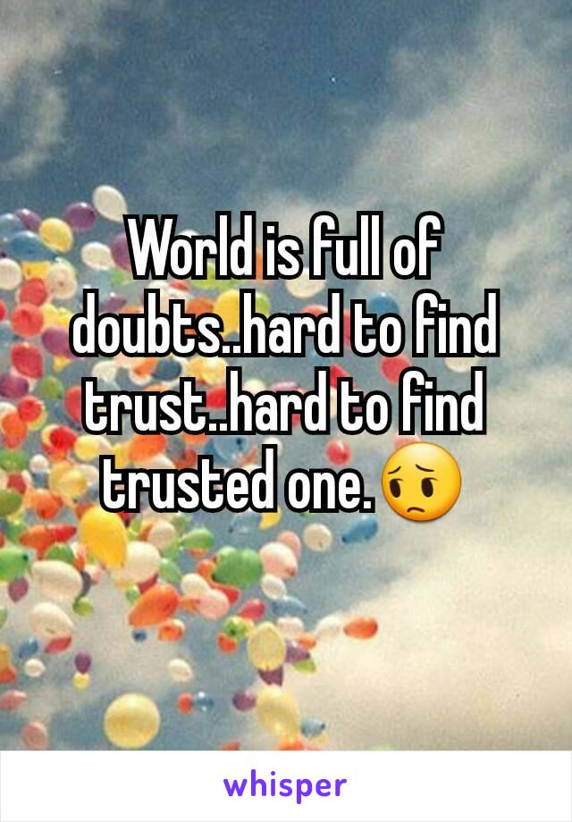 World is full of doubts..hard to find trust..hard to find trusted one.😔