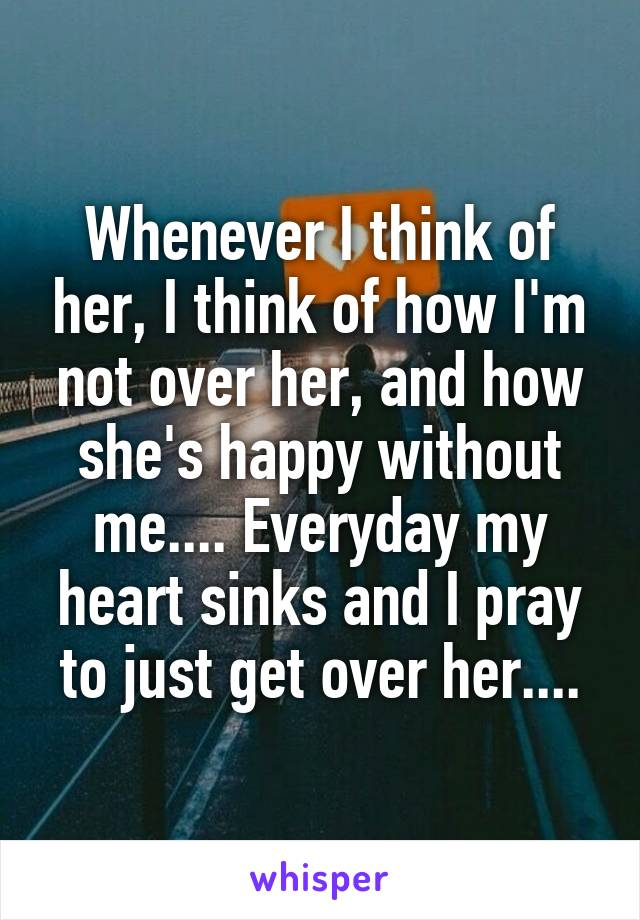 Whenever I think of her, I think of how I'm not over her, and how she's happy without me.... Everyday my heart sinks and I pray to just get over her....