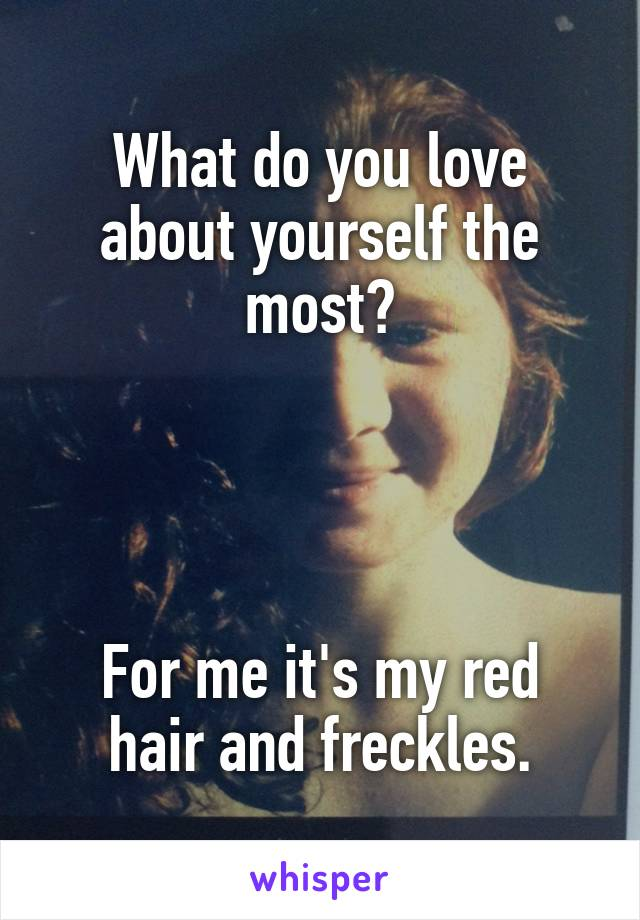 What do you love about yourself the most?     For me it's my red hair and freckles.