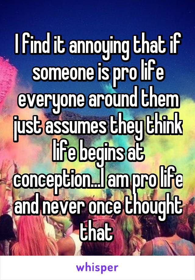 I find it annoying that if someone is pro life everyone around them just assumes they think life begins at conception...I am pro life and never once thought that