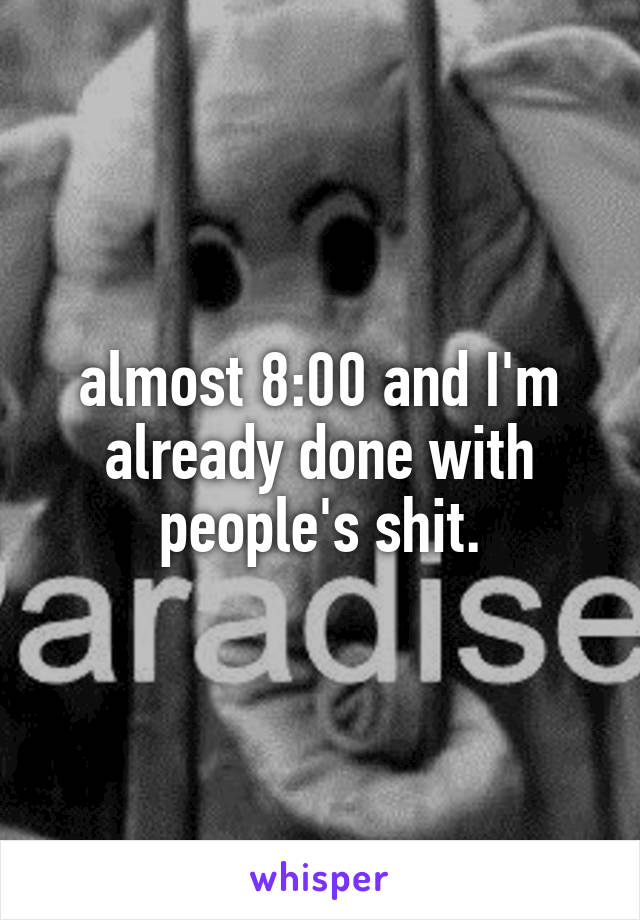 almost 8:00 and I'm already done with people's shit.