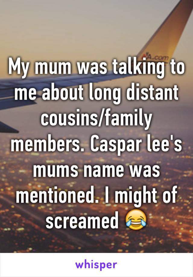 My mum was talking to me about long distant cousins/family members. Caspar lee's mums name was mentioned. I might of screamed 😂