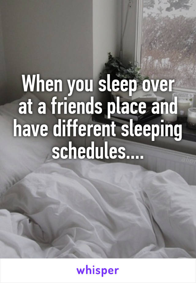 When you sleep over at a friends place and have different sleeping schedules....
