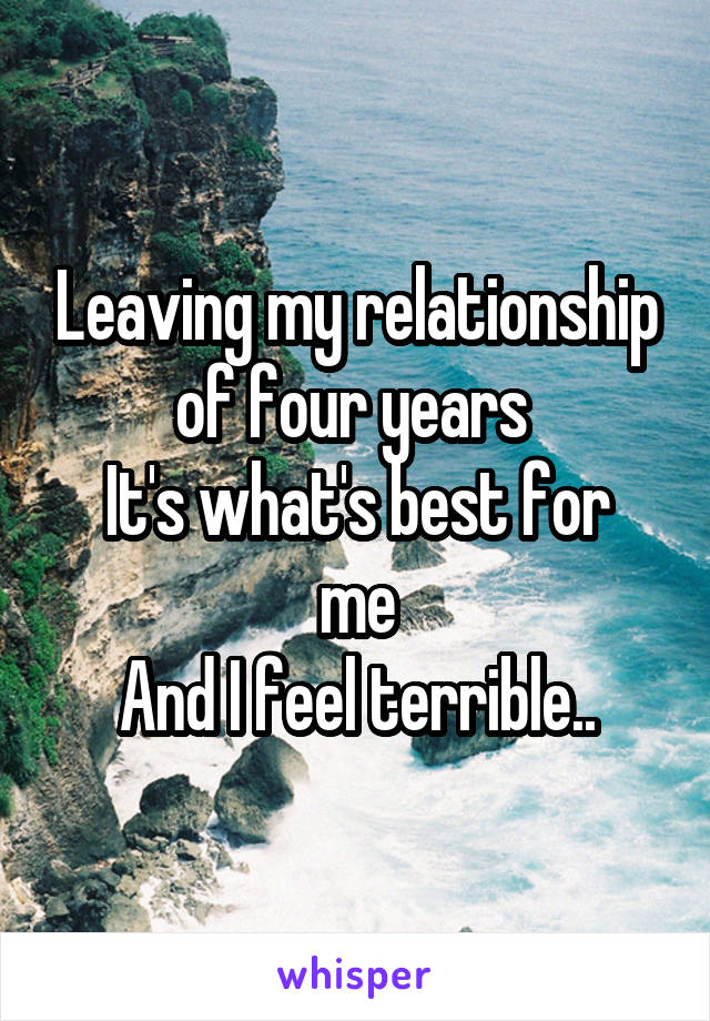 Leaving my relationship of four years  It's what's best for me And I feel terrible..