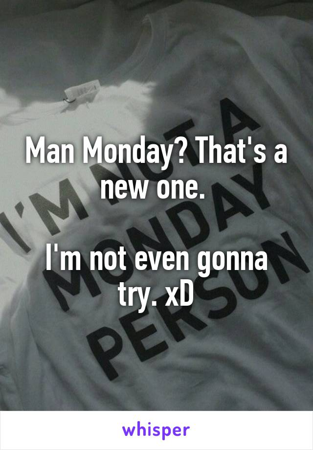 Man Monday? That's a new one.   I'm not even gonna try. xD