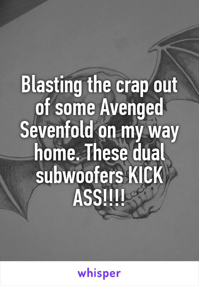 Blasting the crap out of some Avenged Sevenfold on my way home. These dual subwoofers KICK ASS!!!!