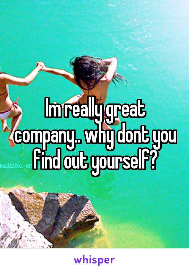 Im really great company.. why dont you find out yourself?