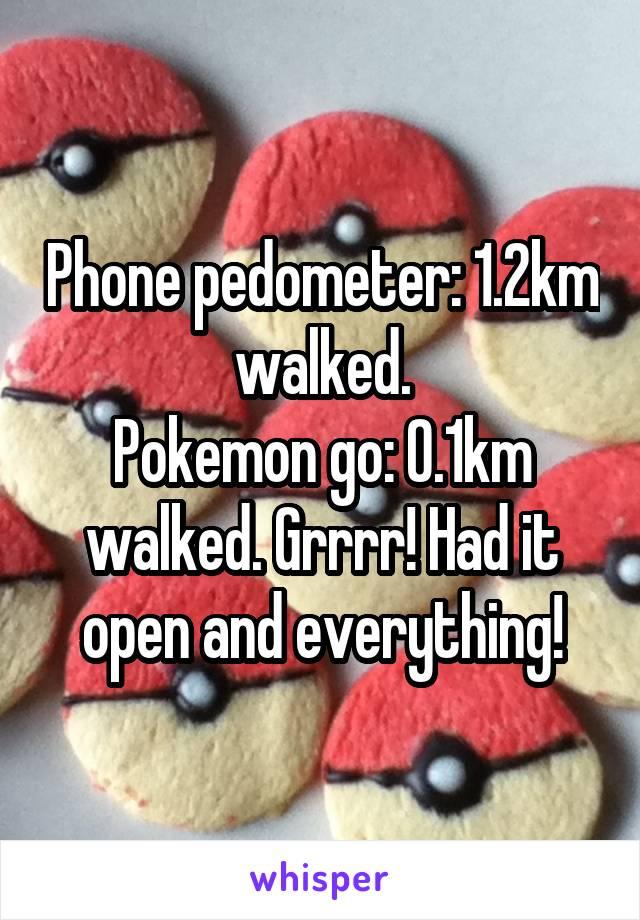 Phone pedometer: 1.2km walked. Pokemon go: 0.1km walked. Grrrr! Had it open and everything!