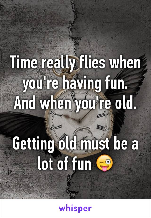 Time really flies when you're having fun. And when you're old.  Getting old must be a lot of fun 😜
