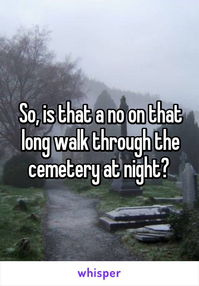 So, is that a no on that long walk through the cemetery at night?