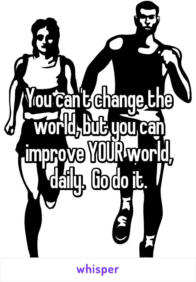 You can't change the world, but you can improve YOUR world, daily.  Go do it.