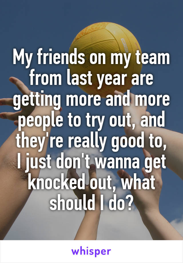 My friends on my team from last year are getting more and more people to try out, and they're really good to, I just don't wanna get knocked out, what should I do?