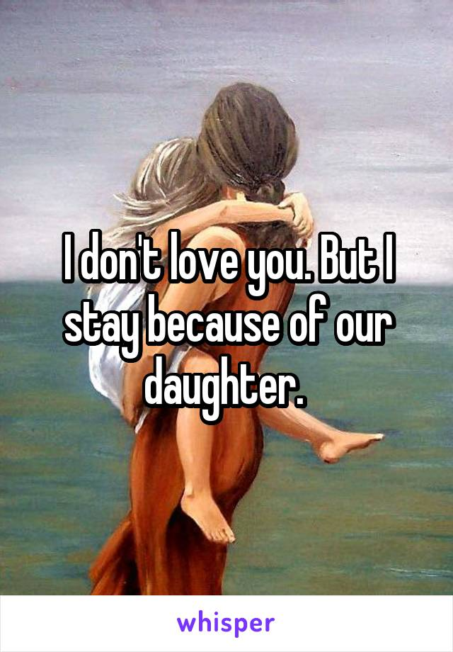 I don't love you. But I stay because of our daughter.