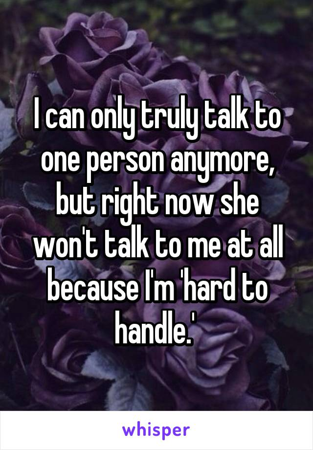 I can only truly talk to one person anymore, but right now she won't talk to me at all because I'm 'hard to handle.'
