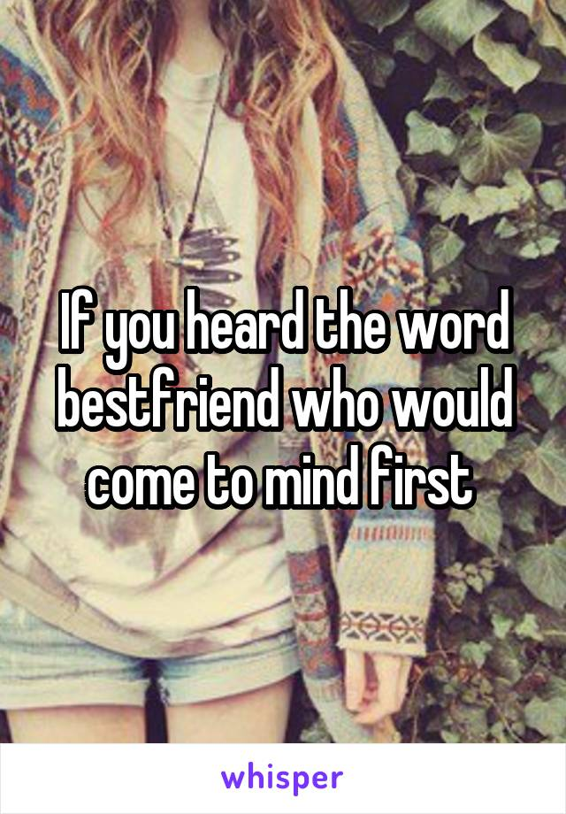 If you heard the word bestfriend who would come to mind first
